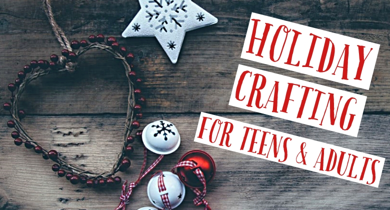 Holiday Crafting for Teens & Adults